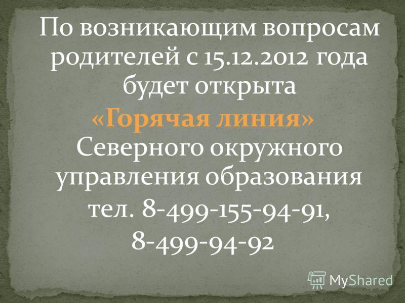 По возникающим вопросам родителей с 15.12.2012 года будет открыта «Горячая линия» Северного окружного управления образования тел. 8-499-155-94-91, 8-499-94-92