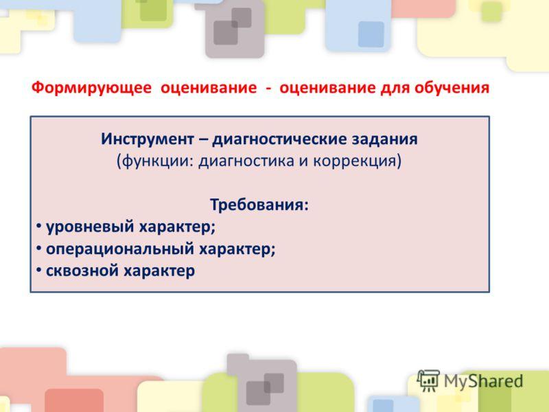 Формирующее оценивание - оценивание для обучения Инструмент – диагностические задания (функции: диагностика и коррекция) Требования: уровневый характер; операциональный характер; сквозной характер