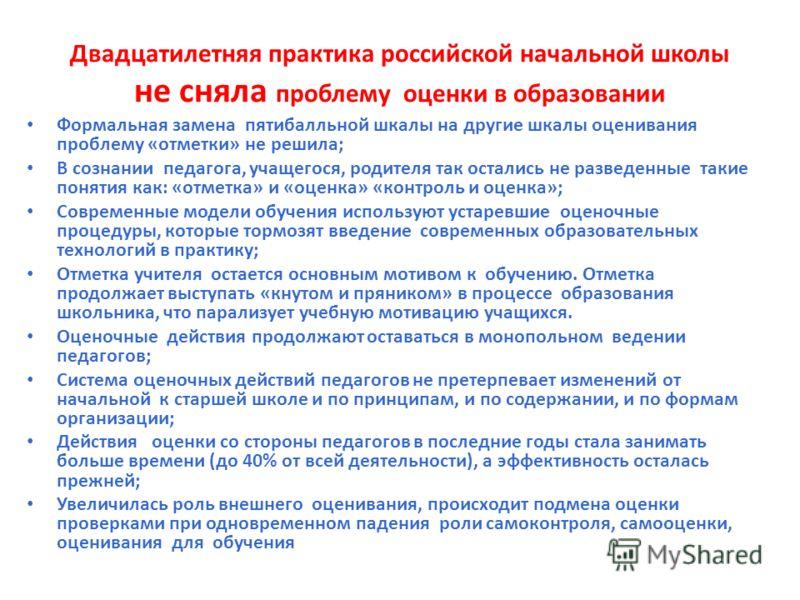 Двадцатилетняя практика российской начальной школы не сняла проблему оценки в образовании Формальная замена пятибалльной шкалы на другие шкалы оценивания проблему «отметки» не решила; В сознании педагога, учащегося, родителя так остались не разведенн
