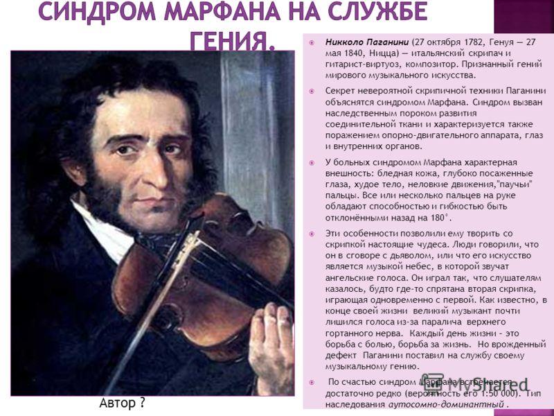 Никколо Паганини (27 октября 1782, Генуя 27 мая 1840, Ницца) итальянский скрипач и гитарист-виртуоз, композитор. Признанный гений мирового музыкального искусства. Секрет невероятной скрипичной техники Паганини объяснятся синдромом Марфана. Синдром вы