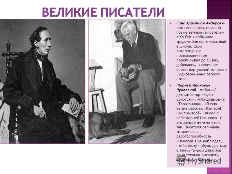 Ганс Христиан Андерсен- сын сапожника, ставший позже великим писателем XIXв.Его необычное трудолюбие появилось ещё в школе. Свои литературные произведения он переписывал до 10 раз, добиваясь, в конечном счете, виртуозной точности, одновременно лёгког