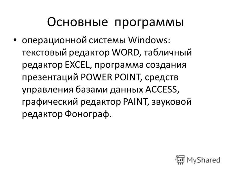 Основные программы операционной системы Windows: текстовый редактор WORD, табличный редактор EXCEL, программа создания презентаций POWER POINT, средств управления базами данных ACCESS, графический редактор PAINT, звуковой редактор Фонограф.