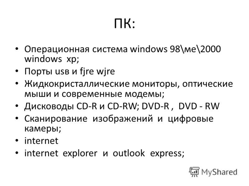 ПК: Операционная система windows 98\ме\2000 windows xp; Порты usв и fjre wjre Жидкокристаллические мониторы, оптические мыши и современные модемы; Дисководы CD-R и CD-RW; DVD-R, DVD - RW Сканирование изображений и цифровые камеры; internet internet e