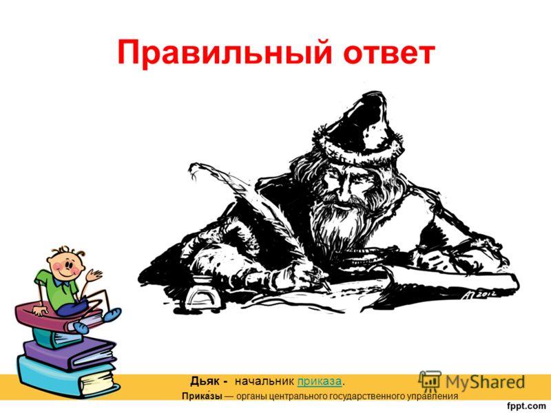 Правильный ответ Дьяк - начальник приказа.приказа Прика́зы органы центрального государственного управления