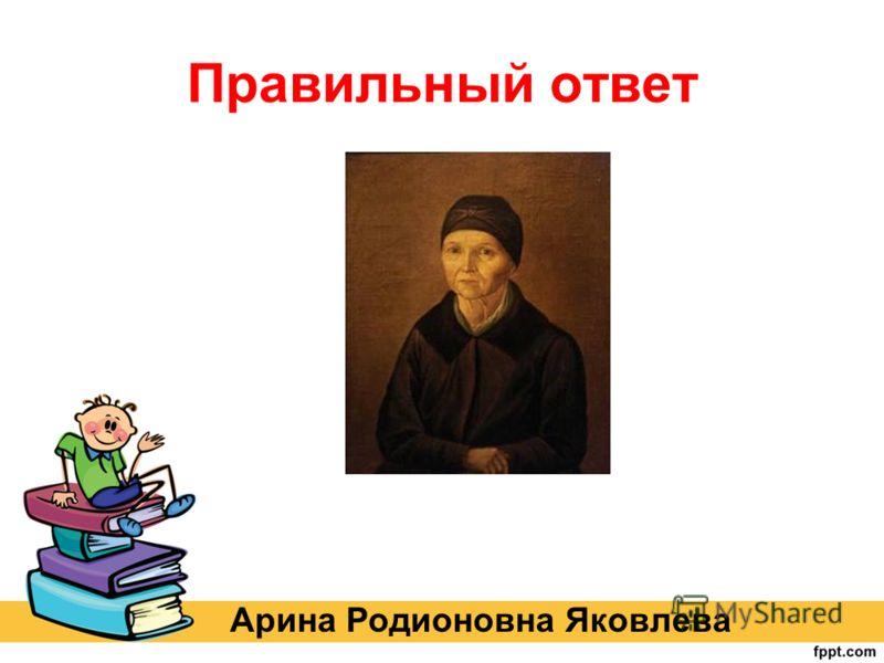 Правильный ответ Арина Родионовна Яковлева