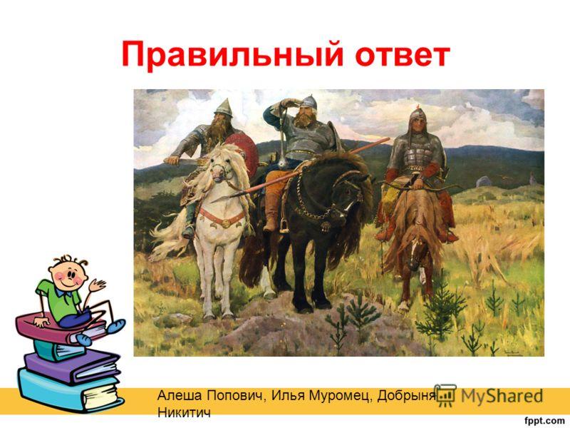 Правильный ответ Алеша Попович, Илья Муромец, Добрыня Никитич