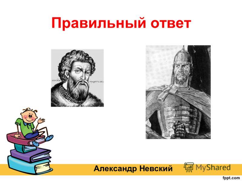 Правильный ответ Александр Невский