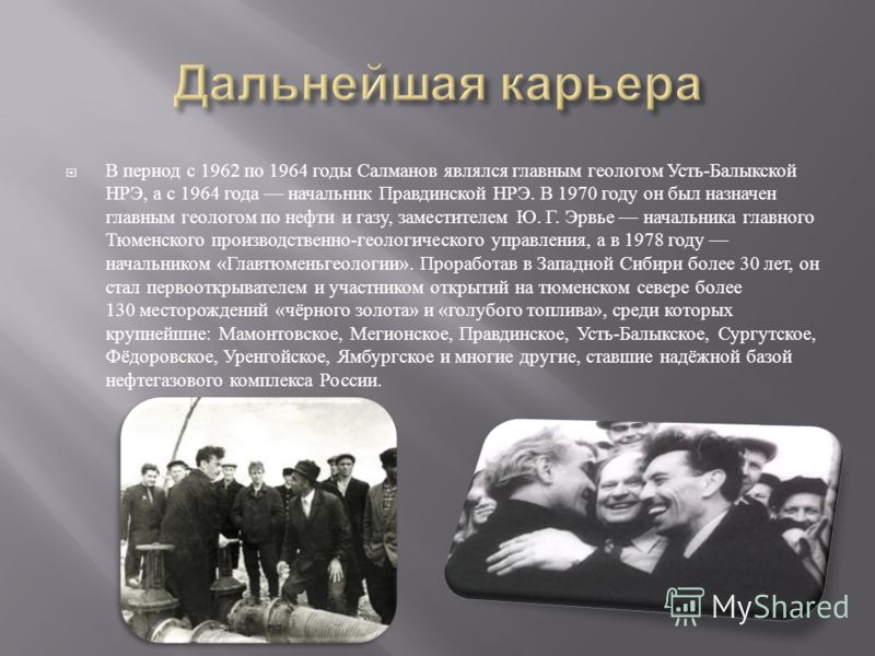 В период с 1962 по 1964 годы Салманов являлся главным геологом Усть - Балыкской НРЭ, а с 1964 года начальник Правдинской НРЭ. В 1970 году он был назначен главным геологом по нефти и газу, заместителем Ю. Г. Эрвье начальника главного Тюменского произв
