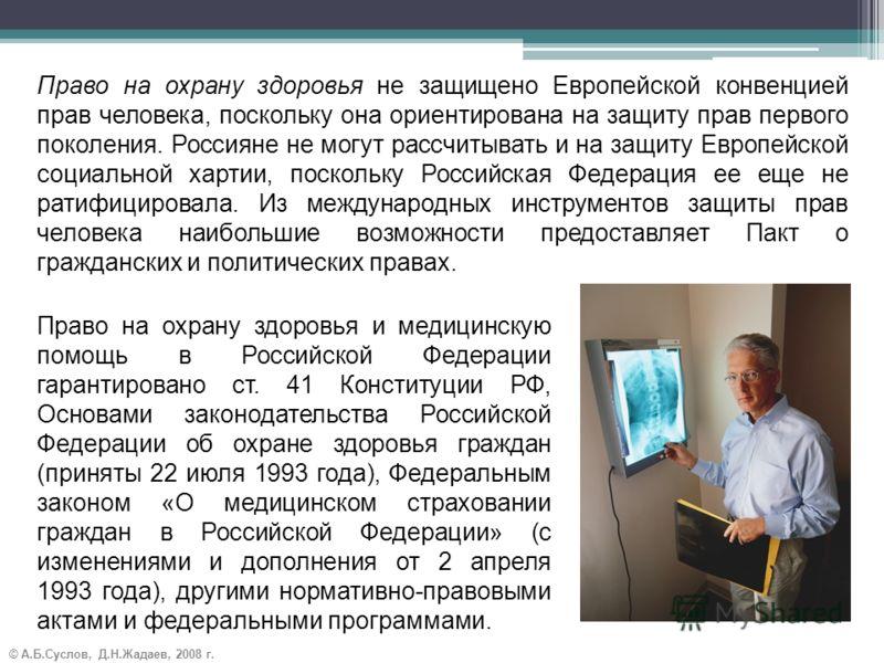 © А.Б.Суслов, Д.Н.Жадаев, 2008 г. Право на охрану здоровья не защищено Европейской конвенцией прав человека, поскольку она ориентирована на защиту прав первого поколения. Россияне не могут рассчитывать и на защиту Европейской социальной хартии, поско