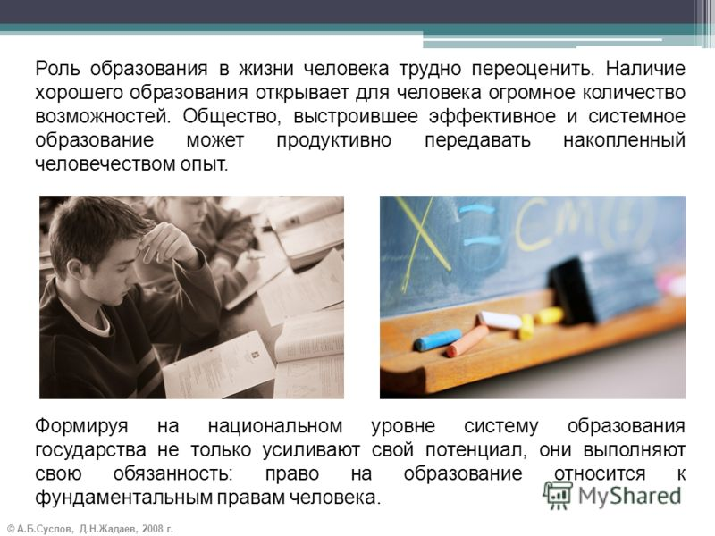 © А.Б.Суслов, Д.Н.Жадаев, 2008 г. Роль образования в жизни человека трудно переоценить. Наличие хорошего образования открывает для человека огромное количество возможностей. Общество, выстроившее эффективное и системное образование может продуктивно