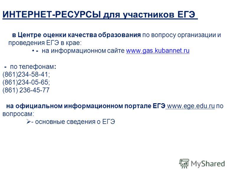 ИНТЕРНЕТ-РЕСУРСЫ для участников ЕГЭ в Центре оценки качества образования по вопросу организации и проведения ЕГЭ в крае: - на информационном сайте www.gas.kubannet.ruwww.gas.kubannet.ru - по телефонам: (861)234-58-41; (861)234-05-65; (861) 236-45-77
