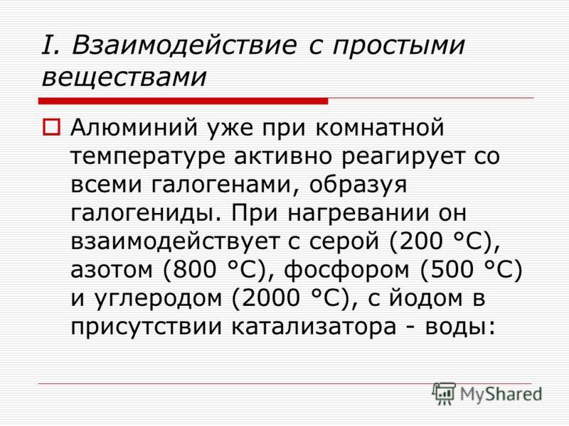 I. Взаимодействие с простыми веществами Алюминий уже при комнатной температуре активно реагирует со всеми галогенами, образуя галогениды. При нагревании он взаимодействует с серой (200 °С), азотом (800 °С), фосфором (500 °С) и углеродом (2000 °С), с