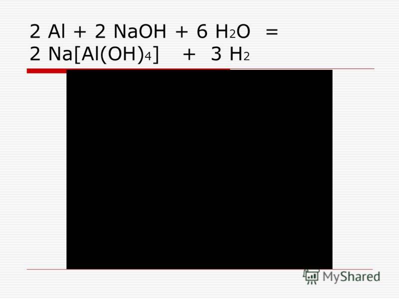 2 Al + 2 NaOH + 6 H 2 O = 2 Na[Al(OH) 4 ] + 3 H 2