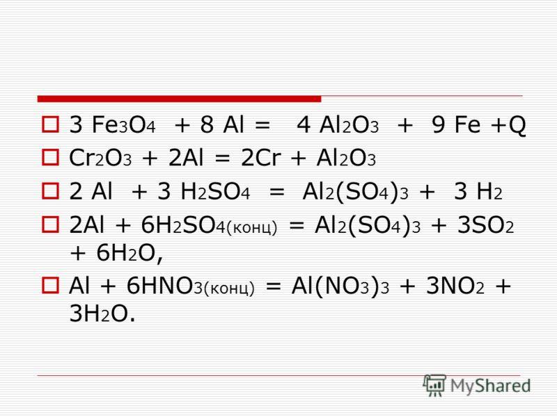 3 Fe 3 O 4 + 8 Al = 4 Al 2 O 3 + 9 Fe +Q Сr 2 О 3 + 2Аl = 2Сr + Аl 2 О 3 2 Al + 3 H 2 SO 4 = Al 2 (SO 4 ) 3 + 3 H 2 2Аl + 6Н 2 SО 4(конц) = Аl 2 (SО 4 ) 3 + 3SО 2 + 6Н 2 О, Аl + 6НNO 3(конц) = Аl(NO 3 ) 3 + 3NO 2 + 3Н 2 О.