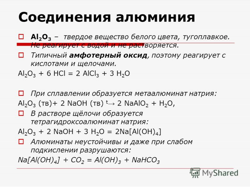 Соединения алюминия Al 2 O 3 – твердое вещество белого цвета, тугоплавкое. Не реагирует с водой и не растворяется. Типичный амфотерный оксид, поэтому реагирует с кислотами и щелочами. Al 2 O 3 + 6 HCl = 2 AlCl 3 + 3 H 2 O При сплавлении образуется ме