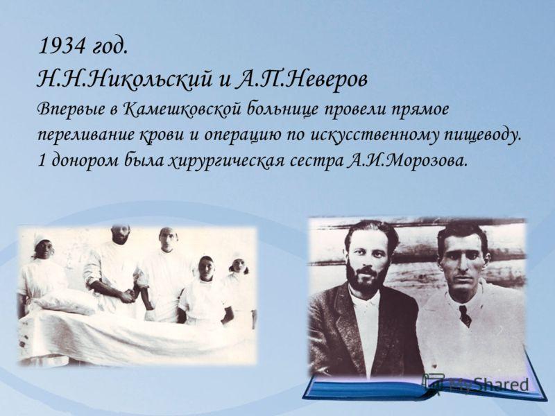 1934 год. Н.Н.Никольский и А.П.Неверов Впервые в Камешковской больнице провели прямое переливание крови и операцию по искусственному пищеводу. 1 донором была хирургическая сестра А.И.Морозова.
