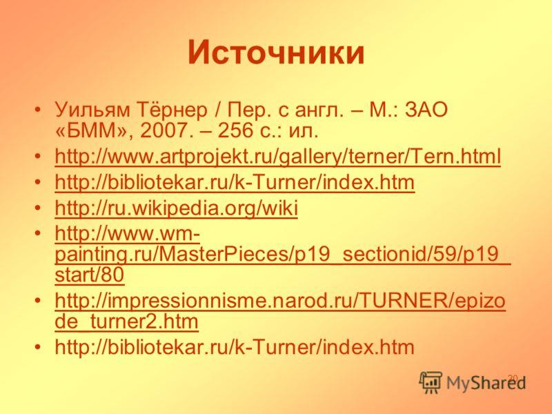 Источники Уильям Тёрнер / Пер. с англ. – М.: ЗАО «БММ», 2007. – 256 с.: ил. http://www.artprojekt.ru/gallery/terner/Tern.html http://bibliotekar.ru/k-Turner/index.htm http://ru.wikipedia.org/wiki http://www.wm- painting.ru/MasterPieces/p19_sectionid/