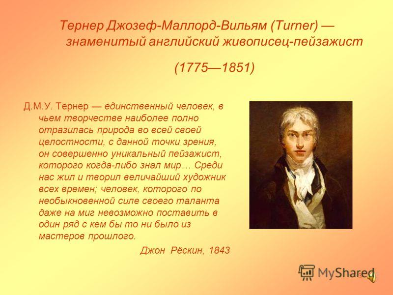 Тернер Джозеф-Маллорд-Вильям (Turner) знаменитый английский живописец-пейзажист (17751851) Д.М.У. Тернер единственный человек, в чьем творчестве наиболее полно отразилась природа во всей своей целостности, с данной точки зрения, он совершенно уникаль