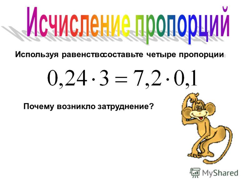 Используя равенство составьте четыре пропорции : Почему возникло затруднение?