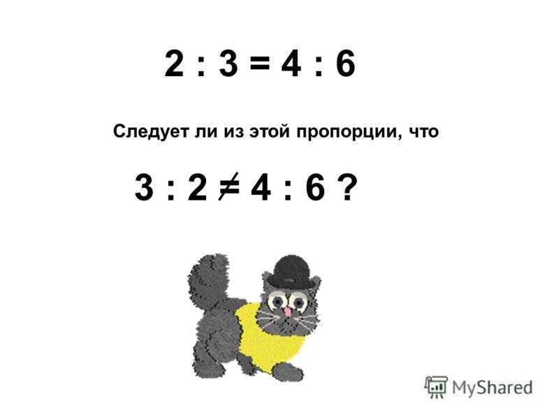 2 : 3 = 4 : 6 Следует ли из этой пропорции, что 3 : 2 = 4 : 6 ?