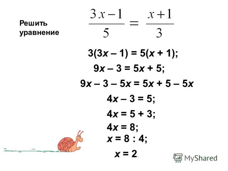 Решить уравнение 3(3х – 1) = 5(х + 1); 9х – 3 = 5х + 5; 9х – 3 – 5х = 5х + 5 – 5х 4х – 3 = 5; 4х = 5 + 3; 4х = 8; х = 8 : 4; х = 2.
