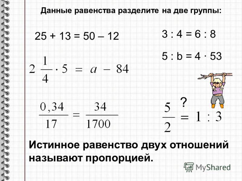 Данные равенства разделите на две группы: 25 + 13 = 50 – 12 3 : 4 = 6 : 8 5 : b = 4 53 ? Истинное равенство двух отношений называют пропорцией.