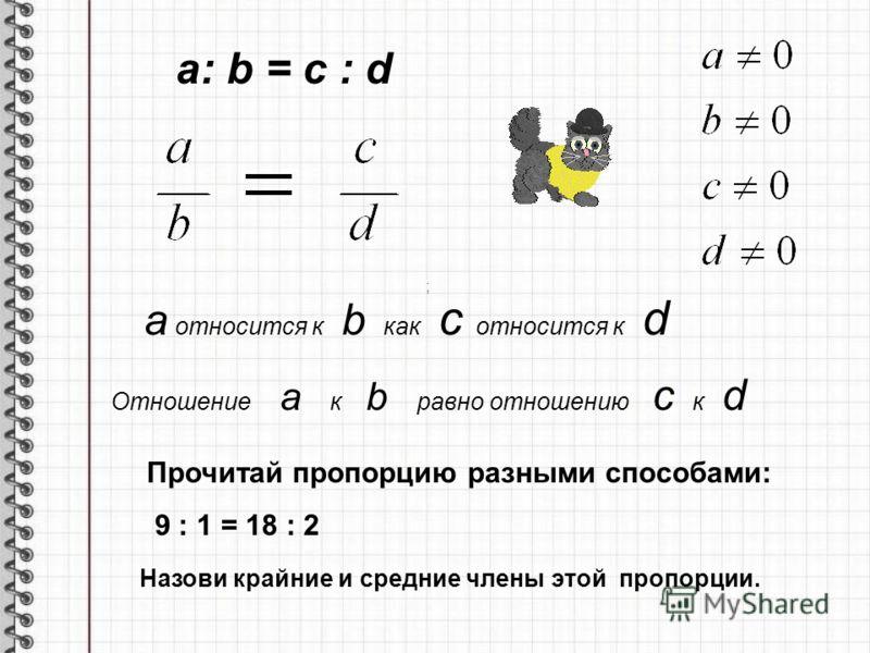 a относится к b как с относится к d Отношение a к b равно отношению c к d ; a: b = c : d Прочитай пропорцию разными способами: 9 : 1 = 18 : 2 Назови крайние и средние члены этой пропорции.
