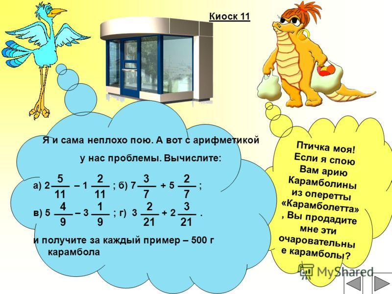 Киоск 11 Птичка моя! Если я спою Вам арию Карамболины из оперетты «Карамболетта», Вы продадите мне эти очаровательны е карамболы? Я и сама неплохо пою. А вот с арифметикой у нас проблемы. Вычислите: а) 2 – 1 ; б) 7 + 5 ; в) 5 – 3 ; г) 3 + 2. и получи
