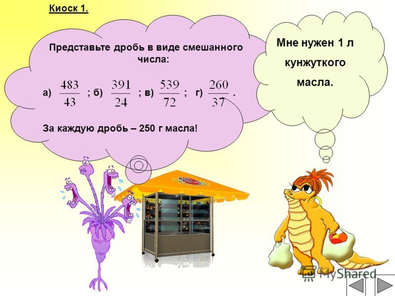 Представьте дробь в виде смешанного числа: а) ; б) ; в) ; г). За каждую дробь – 250 г масла! Киоск 1. Мне нужен 1 л кунжуткого масла.