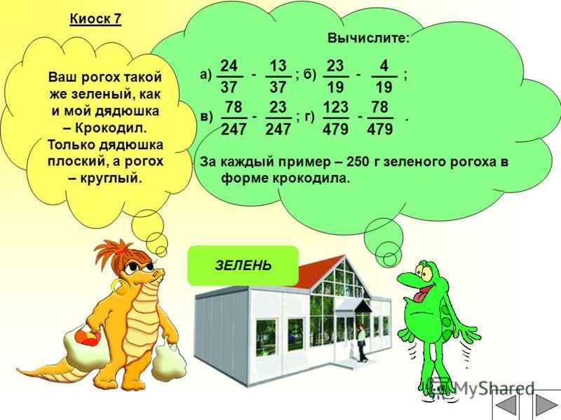 Киоск 7 ЗЕЛЕНЬ Вычислите: а) - ; б) - ; в) - ; г) -. За каждый пример – 250 г зеленого рогоха в форме крокодила. 13 37 23 19 4 78 247 23 247 123 479 78 479 24 37 Ваш рогох такой же зеленый, как и мой дядюшка – Крокодил. Только дядюшка плоский, а рого