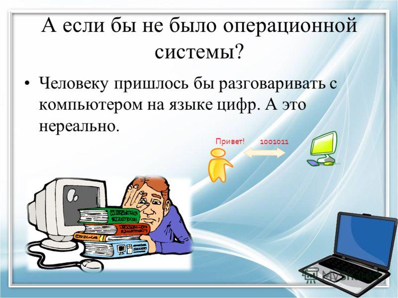 А если бы не было операционной системы? Человеку пришлось бы разговаривать с компьютером на языке цифр. А это нереально. Привет! 1001011