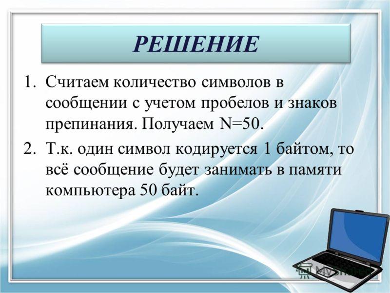 РЕШЕНИЕ 1.Считаем количество символов в сообщении с учетом пробелов и знаков препинания. Получаем N=50. 2.Т.к. один символ кодируется 1 байтом, то всё сообщение будет занимать в памяти компьютера 50 байт.