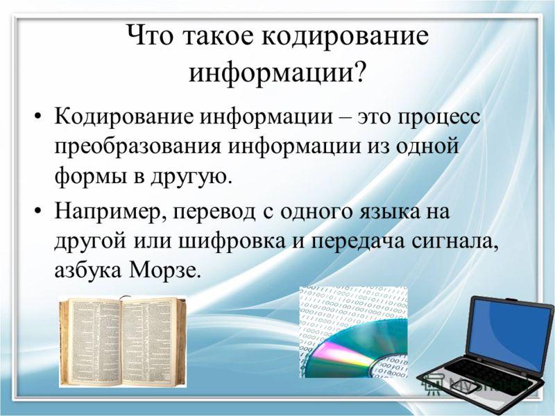 Что такое кодирование информации? Кодирование информации – это процесс преобразования информации из одной формы в другую. Например, перевод с одного языка на другой или шифровка и передача сигнала, азбука Морзе.