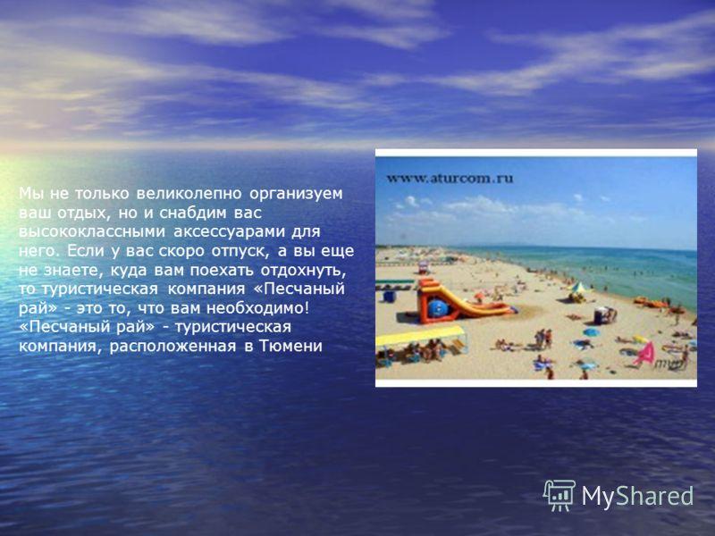 Мы не только великолепно организуем ваш отдых, но и снабдим вас высококлассными аксессуарами для него. Если у вас скоро отпуск, а вы еще не знаете, куда вам поехать отдохнуть, то туристическая компания «Песчаный рай» - это то, что вам необходимо! «Пе