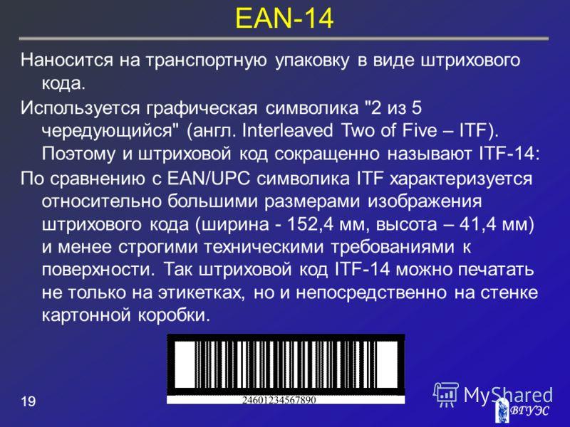 EAN-14 19 Наносится на транспортную упаковку в виде штрихового кода. Используется графическая символика