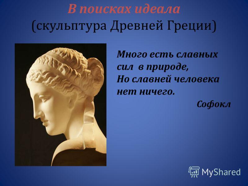 В поисках идеала ( скульптура Древней Греции ) Много есть славных сил в природе, Но славней человека нет ничего. Софокл