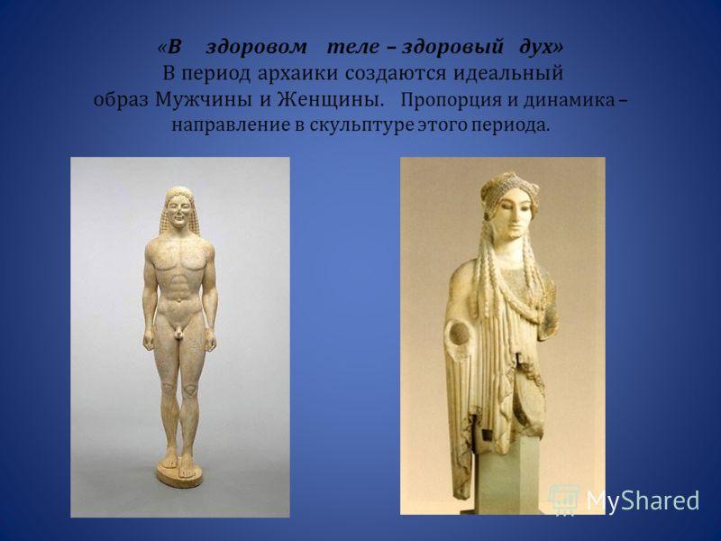 « В здоровом теле – здоровый дух » В период архаики создаются идеальный образ Мужчины и Женщины. Пропорция и динамика – направление в скульптуре этого периода.