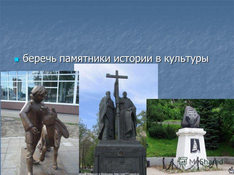 беречь памятники истории в культуры