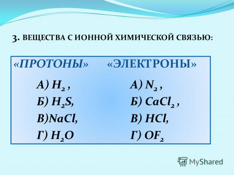 3. ВЕЩЕСТВА С ИОННОЙ ХИМИЧЕСКОЙ СВЯЗЬЮ: «ПРОТОНЫ» «ЭЛЕКТРОНЫ» А) Н 2,А) N 2, Б) H 2 S, Б) CaCl 2, В)NaCl, В) HCl, Г) H 2 OГ) OF 2