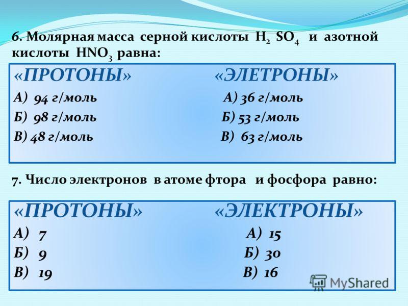 «ПРОТОНЫ» «ЭЛЕТРОНЫ» А) 94 г/моль А) 36 г/моль Б) 98 г/моль Б) 53 г/моль В) 48 г/моль В) 63 г/моль 6. Молярная масса серной кислоты H 2 SO 4 и азотной кислоты НNO 3 равна: «ПРОТОНЫ» «ЭЛЕКТРОНЫ» А) 7 А) 15 Б) 9 Б) 30 В) 19 В) 16 7. Число электронов в