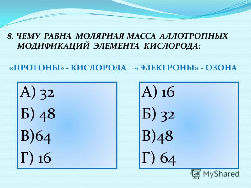 «ПРОТОНЫ» - КИСЛОРОДА«ЭЛЕКТРОНЫ» - ОЗОНА А) 32 Б) 48 В)64 Г) 16 8. ЧЕМУ РАВНА МОЛЯРНАЯ МАССА АЛЛОТРОПНЫХ МОДИФИКАЦИЙ ЭЛЕМЕНТА КИСЛОРОДА: А) 16 Б) 32 В)48 Г) 64