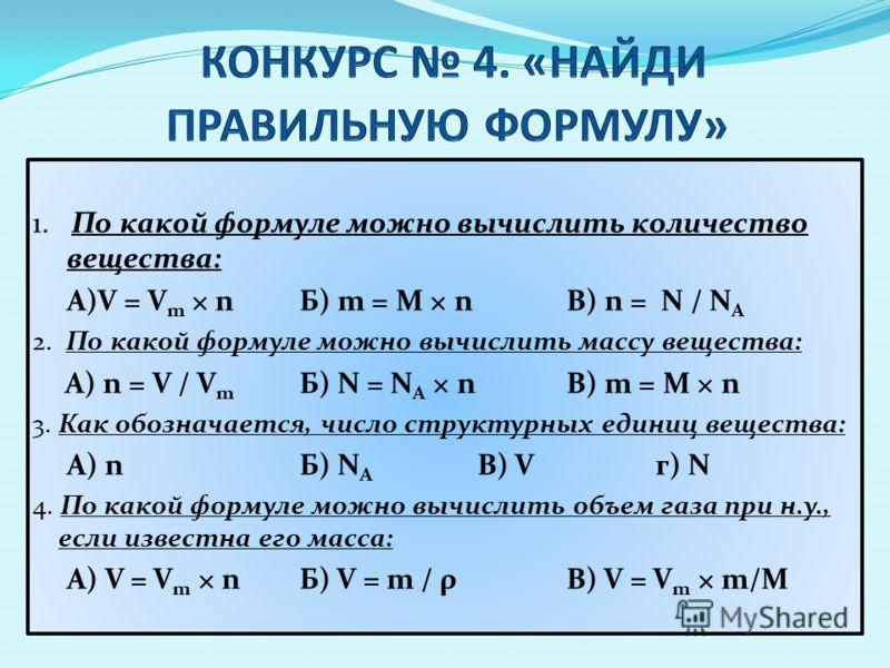 1. По какой формуле можно вычислить количество вещества: А)V = V m × nБ) m = M × nВ) n = N / N A 2. По какой формуле можно вычислить массу вещества: А) n = V / V m Б) N = N A × nВ) m = M × n 3. Как обозначается, число структурных единиц вещества: А)