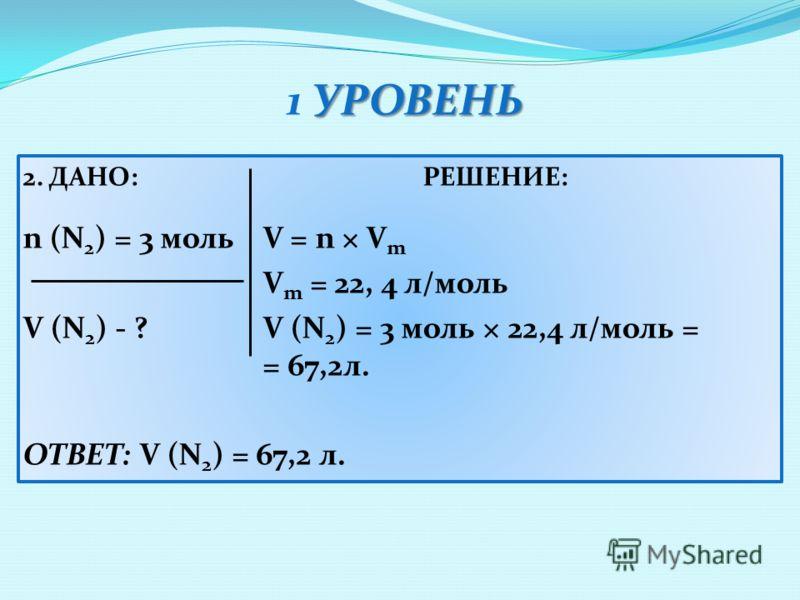 УРОВЕНЬ 1 УРОВЕНЬ 2. ДАНО:РЕШЕНИЕ: n (N 2 ) = 3 мольV = n × V m V m = 22, 4 л/моль V (N 2 ) - ? V (N 2 ) = 3 моль × 22,4 л/моль = = 67,2л. ОТВЕТ: V (N 2 ) = 67,2 л.