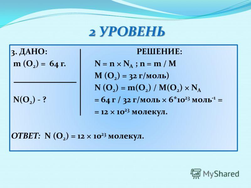 2 УРОВЕНЬ 3. ДАНО:РЕШЕНИЕ: m (O 2 ) = 64 г. N = n × N A ; n = m / M M (O 2 ) = 32 г/моль) N (O 2 ) = m(O 2 ) / M(O 2 ) × N A N(O 2 ) - ? = 64 г / 32 г/моль × 6*10 23 моль -1 = = 12 × 10 23 молекул. ОТВЕТ: N (O 2 ) = 12 × 10 23 молекул.