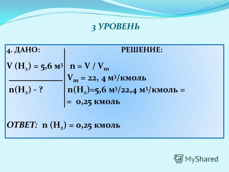 3 УРОВЕНЬ 4. ДАНО:РЕШЕНИЕ: V (H 2 ) = 5,6 м 3 n = V / V m V m = 22, 4 м 3 /кмоль n(H 2 ) - ? n(H 2 )=5,6 м 3 /22,4 м 3 /кмоль = = 0,25 кмоль ОТВЕТ: n (Н 2 ) = 0,25 кмоль