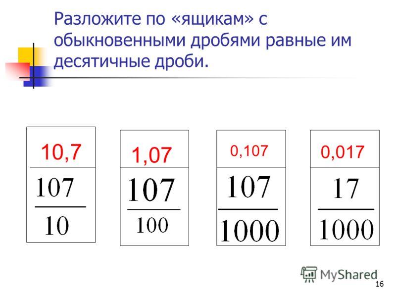 15 Запишите десятичную дробь, которая представлена в виде суммы разрядных слагаемых. а) 1 + 0,2 + 0,03 + 0,004 = 1, 234 б) 32 + 0,1 + 0,08 = 32,18 в) 0,2 + 0,002 + 0,00002 = 0,20202