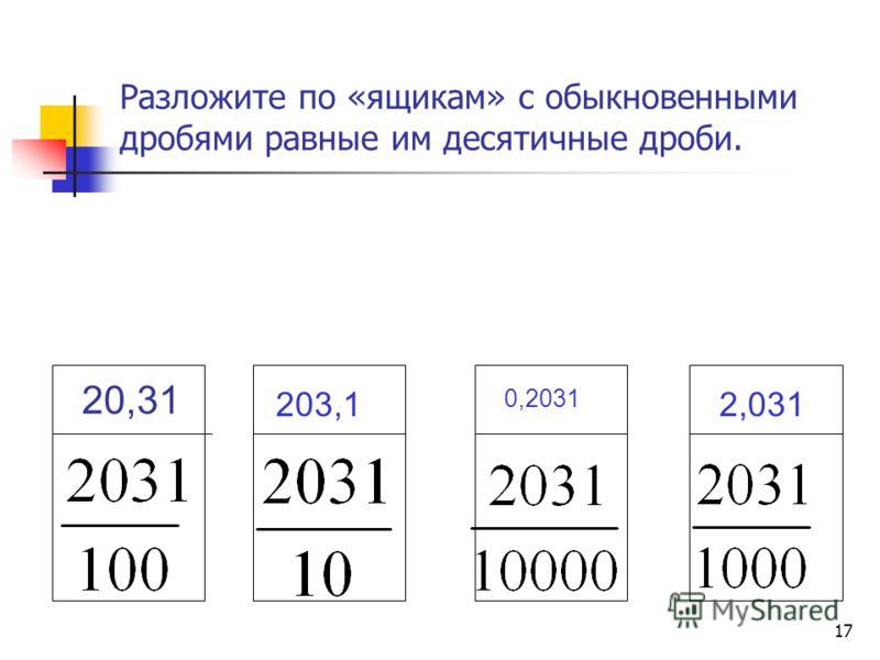 16 Разложите по «ящикам» с обыкновенными дробями равные им десятичные дроби. 10,7 1,07 0,107 0,017