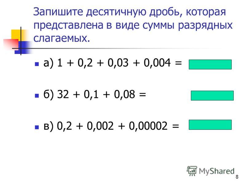 7 Впишите пропущенные множители у разрядных слагаемых а) 1,213 = 1+ 0,1 + 0,01 + 0,001 б) 4,056 = 4 + 0,1 + 0,01 + 0,001 в)0,7007=0+ 0,1+ 0,01+ 0,001 + 0,0001