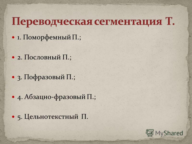 1. Поморфемный П.; 2. Пословный П.; 3. Пофразовый П.; 4. Абзацно-фразовый П.; 5. Цельнотекстный П.