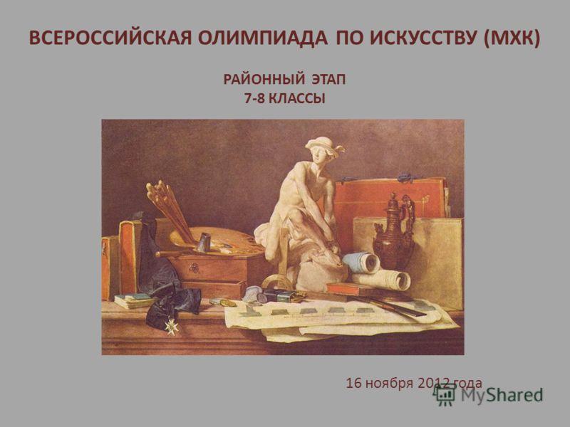 ВСЕРОССИЙСКАЯ ОЛИМПИАДА ПО ИСКУССТВУ (МХК) РАЙОННЫЙ ЭТАП 7-8 КЛАССЫ 16 ноября 2012 года